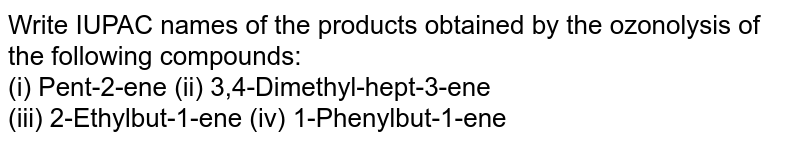 Write IUPAC names of the products obtained by the ozonolysis of the following compounds: <br> (i) Pent-2-ene (ii) 3,4-Dimethyl-hept-3-ene <br> (iii) 2-Ethylbut-1-ene (iv) 1-Phenylbut-1-ene