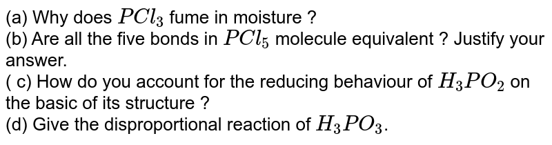 (a) Why does `PCl_3` fume in moisture ? <br> (b) Are all the five bonds in `PCl_5` molecule equivalent ? Justify your answer. <br> ( c) How do you account for the reducing behaviour of `H_3 PO_2` on the basic of its structure ? <br> (d) Give the disproportional reaction of `H_3PO_3`.