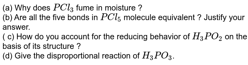 (a) Why does `PCl_3` fume in moisture ? <br> (b) Are all the five bonds in `PCl_5` molecule equivalent ? Justify your answer. <br> ( c) How do you account for the reducing behavior of `H_3 PO_2` on the basis of its structure ? <br> (d) Give the disproportional reaction of `H_3PO_3`.