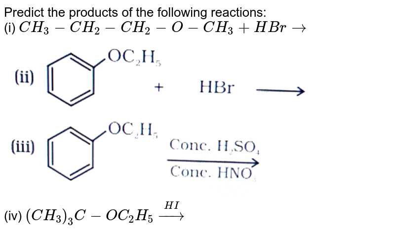 """Predict the products of the following reactions: <br> (i) `CH_(3)-CH_(2)-CH_(2)-O-CH_(3)+HBr rarr` <br> <img src=""""https://d10lpgp6xz60nq.cloudfront.net/physics_images/NCERT_CHM_V02_XII_C11_E01_012_Q01.png"""" width=""""80%""""> <br> (iv) `(CH_(3))_(3)C-OC_(2)H_(5)overset(HI)rarr`"""