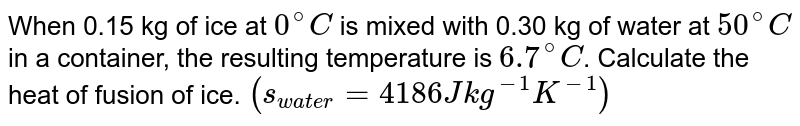 When 0.15 kg of ice at `0^(@)C` is mixed with 0.30 kg of water at `50^(@)C` in a container, the resulting temperature is `6.7^(@)C`. Calculate the heat of fusion of ice. `(s_(water) = 4186 J kg^(-1)K^(-1))`