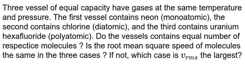 Three vessel of equal capacity have gases at the same temperature and pressure. The first vessel contains neon (monoatomic), the second contains chlorine (diatomic), and the third contains uranium hexafluoride (polyatomic). Do the vessels contains equal number of respectice molecules ? Is the root mean square speed of molecules the same in the three cases ? If not, which case is `v_(rms)` the largest?