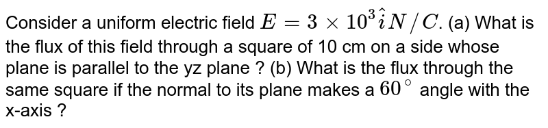 Consider a uniform electric  field `E = 3xx10^(3) hat(i) N//C`. (a) What is the flux of this field through a square  of 10 cm  on a side  whose plane  is parallel to the  yz plane ? (b) What is the flux through the same square if the normal  to its plane  makes a `60^(@)` angle with the x-axis ?