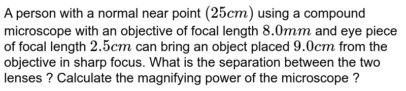 A person with a normal near point `(25 cm)` using a compound microscope with an objective of focal length `8.0 mm` and eye piece of focal length `2.5 cm` can bring an object placed `9.0 cm` from the objective in sharp focus. What is the separation between the two lenses ? Calculate the magnifying  power of the microscope ?