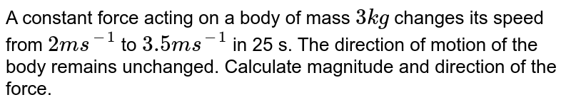A constant force acting on a body of mass `3 kg` changes its speed from  `2ms^(-1)` to `3.5 ms^(-1)` in 25 s. The direction of motion of the body remains unchanged. Calculate magnitude and direction of the force.