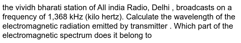 the vividh bharati station of All india Radio, Delhi , broadcasts on a frequency of 1,368 kHz (kilo hertz). Calculate the wavelength of the electromagnetic radiation emitted by transmitter . Which part of the electromagnetic spectrum does it belong to
