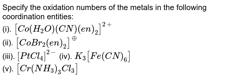 Specify the oxidation numbers of the metals in the following coordination entities: <br> (i). `[Co(H_2O)(CN)(en)_2]^(2+)` <br> (ii). `[CoBr_2(en)_2]^(o+)` <br> (iii). `[PtCl_4]^(2-)`   (iv). `K_3[Fe(CN)_6]` <br> (v). `[Cr(NH_3)_3Cl_3]`