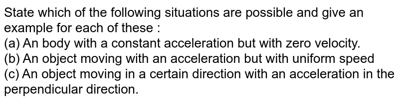 State which of the following situations are possible and give an example for each of these : <br> (a) An body with a constant acceleration but with zero velocity. <br> (b) An object moving with an acceleration but with uniform speed <br> (c) An object moving in a certain direction with an acceleration in the perpendicular direction.