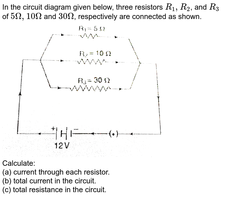 """In the circuit diagram given below, three resistors `R_(1),R_(2)`, and `R_(3)` of `5 Omega, 10 Omega` and `30 Omega`, respectively are connected as shown. <br> <img src=""""https://d10lpgp6xz60nq.cloudfront.net/physics_images/NCERT_PHY_X_C01_E01_152_Q01.png"""" width=""""80%""""> <br> Calculate: <br> (a) current through each resistor. <br> (b) total current in the circuit. <br> (c) total resistance in the circuit."""