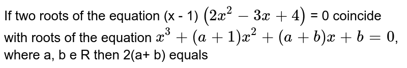 If two roots of the equation  (x - 1) `(2x^2 - 3x + 4)` = 0 coincide with roots of the equation `x^3 + (a + 1) x^2 + (a + b)x+ b = 0`,  where a, b e R then 2(a+ b) equals
