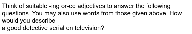 Think of suitable -ing or-ed adjectives to answer the following questions. You may also use words from those given above. How would you describe  <br> a good detective serial on television?