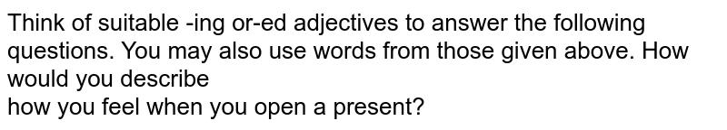 Think of suitable -ing or-ed adjectives to answer the following questions. You may also use words from those given above. How would you describe  <br> how you feel when you open a present?