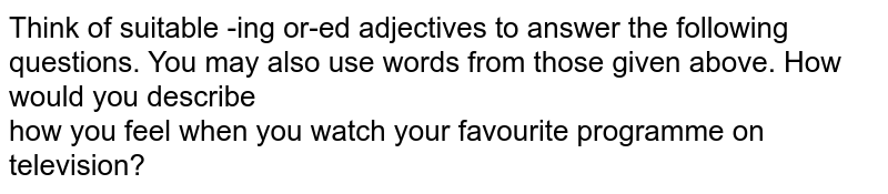 Think of suitable -ing or-ed adjectives to answer the following questions. You may also use words from those given above. How would you describe  <br> how you feel when you watch your favourite programme on television?