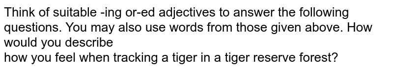 Think of suitable -ing or-ed adjectives to answer the following questions. You may also use words from those given above. How would you describe  <br>  how you feel when tracking a tiger in a tiger reserve forest?