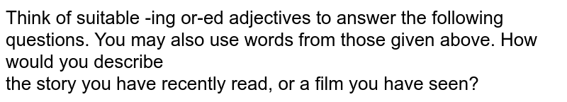 Think of suitable -ing or-ed adjectives to answer the following questions. You may also use words from those given above. How would you describe  <br> the story you have recently read, or a film you have seen?