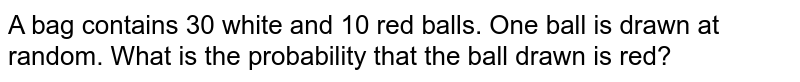 A bag contains 30 white and 10 red balls. One ball is drawn at random. What is the probability that the ball drawn is red?