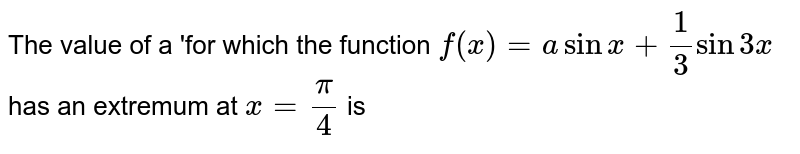 The value of a 'for which the function `f(x)=a sin x+(1)/(3)sin3x`  has an extremum at `x=(pi)/(4)` is