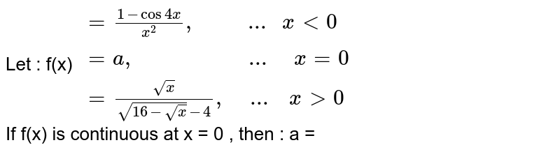 """Let `f(x)={{:((1-cos4x)/(x^(2))"""" if """"x lt 0),(a"""" if """"x=0),((sqrt(x)/(16+sqrt(x)-4),"""" if """"x lt 0)):}` <br> If f(x) is continuous at x=0, determine the value of a."""