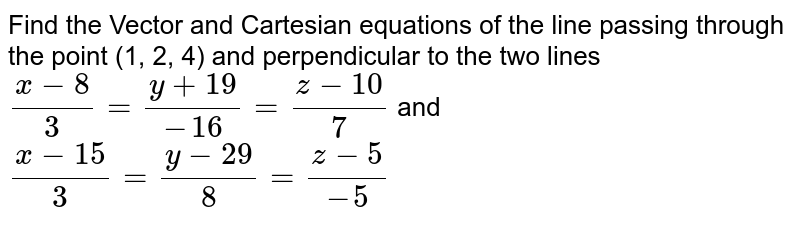 Find the vector and cartesian equations of the line passing through the point (1,2,-4) and perpendicular to the two  lines.  <br>  `(x - 8)/(3) = (y+19)/(-16) = (z-10)/(7) and (x-15)/(3)=(y-29)/(8)=(z-5)/(-5)`