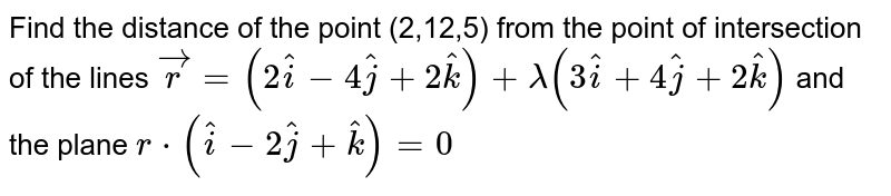 Find the distance of the point (2,12,5) from the point  of intersection of the lines `vec(r) = (2 hat(i) - 4 hat(j) + 2 hat(k)) + lambda (3 hat(i) + hat(j) + 2 hat(k)) ` and  the plane ` r * (hat(i) - 2 hat(j) + hat(k)) = 0 `