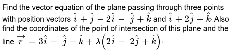 Find the vector equation of the plane passing through three points with position  vectors  `(hat(i) + hat(j) - 2 hat(k)),(2 hat(i) - hat(j) + hat(k)) and (hat(i) + 2 hat(j) + hat(k))`. Also  find the coordinates of the point of intersection of this  plane and the  line `vec(r) = (3 hat(i) - hat(j) - hat(k)) + lambda (2 hat(i) - 2 hat(j) + hat(k))` .