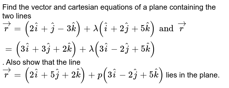 Find the vector and cartesian equations of a plane containing the two lines  `vec(r) = (2 hat(i) + hat(j) - 3 hat(k)) + lambda(hat(i) + 2 hat(j) + 5 hat(k)) and vec(r) = (3hat(i) + 3 hat(j) + 2 hat(k)) + lambda (3 hat(i) - 2 hat(j) + 5 hat(k))` . Also show that the line  `vec(r) = (2 hat(i) + 5 hat(j) + 2 hat(k)) + p (3 hat(i) - 2 hat(j) + 5 hat(k))` lies in the plane.