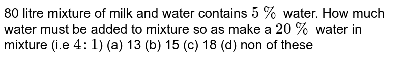 80 litre mixture of milk and water contains `5%` water. How much water must be added to mixture so as make a `20%` water in mixture (i.e `4:1`) (a) 13 (b) 15 (c) 18 (d) non of these