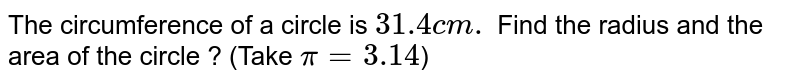 The circumference of a circle is `31.4 cm.` Find the radius and the area of the circle ?  (Take  `pi=3.14`)