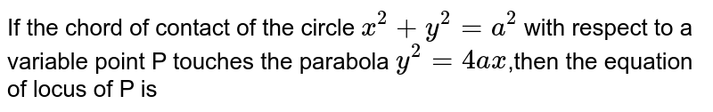 If the chord of contact of the circle `x^(2)+y^(2)=a^(2)` with respect to a variable point P touches the parabola `y^(2)=4ax`,then the equation of locus of P is