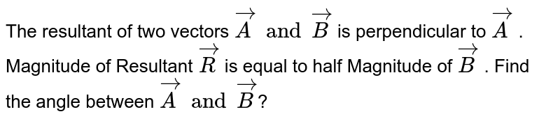 The  resultant  of  two  vectors  ` vecA  and vecB `  is perpendicular  to ` vecA ` . Magnitude  of  Resultant   ` vecR ` is equal  to half Magnitude  of ` vecB  ` . Find  the  angle  between  ` vecA  and vecB `?