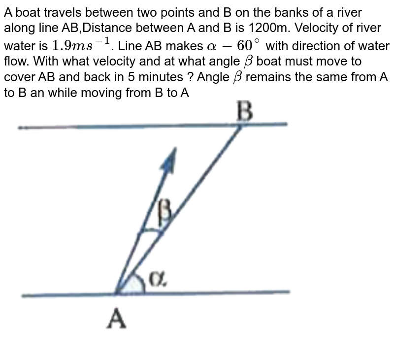 """A boat travels between two points and B on the banks of a river along line AB,Distance between A and B is 1200m. Velocity of river water is `1.9 ms^(-1)`. Line AB makes `alpha - 60^@ ` with direction of water flow. With what velocity and at what angle `beta ` boat must move to cover AB and back in 5 minutes ? Angle `beta ` remains the same from A to B an while moving from B to A <br> <img src=""""https://d10lpgp6xz60nq.cloudfront.net/physics_images/AKS_AI_PHY_V01_P1_C03_E04_030_Q01.png"""" width=""""80%"""">"""