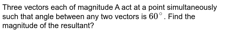 Three vectors each of magnitude A act at a point simultaneously such that angle between any two vectors is `60^@ `. Find the magnitude of the resultant?