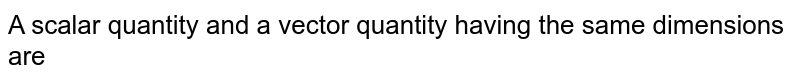 A scalar quantity and a vector quantity having the same dimensions are