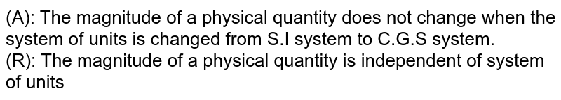 (A): The magnitude of a physical quantity does not change when the system of units is changed from S.I system to C.G.S system.  <br> (R): The magnitude of a physical quantity is independent of system of units