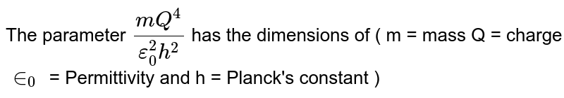 The parameter `(mQ^(4))/(epsilon_(0)^(2)h^(2))` has the dimensions of ( m = mass Q = charge `in_(0)` = Permittivity and h = Planck's constant )