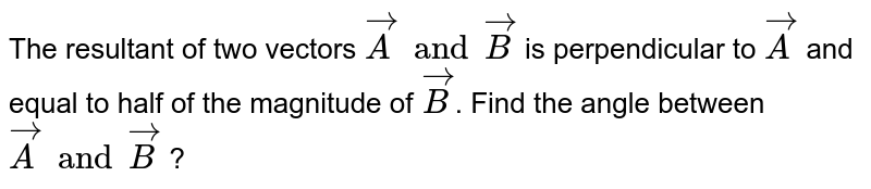 The resultant of two vectors `vecA and vecB` is perpendicular to `vecA` and equal to half of the magnitude of `vecB`. Find the angle between `vecA and vecB` ?
