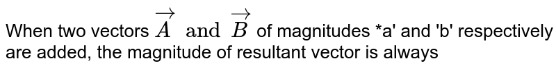 When two vectors `vecA and vecB` of magnitudes *a' and 'b' respectively are added, the magnitude of resultant vector is always
