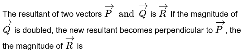 The resultant of two vectors `vecP and vecQ` is `vecR` If the magnitude of `vecQ` is doubled, the new resultant becomes perpendicular to `vecP`, the the magnitude of `vecR` is