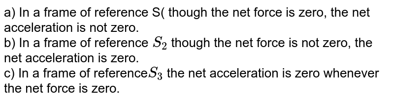 a) In a frame of reference S( though the net force is zero, the net acceleration is not zero. <br> b) In a frame of reference `S_2` though the net force is not zero, the net acceleration is zero. <br> c) In a frame of reference`S_3` the net acceleration is zero whenever the net force is zero.
