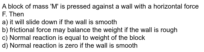A block of mass 'M' is pressed against a wall with a horizontal force F. Then <br> a) it will slide down if the wall is smooth <br> b) frictional force may balance the weight if the wall is rough <br> c) Normal reaction is equal to weight of the block <br> d) Normal reaction is zero if the wall is smooth