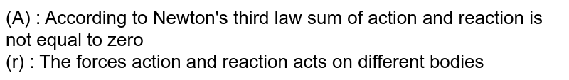 (A) : According to Newton's third law sum of action and reaction is not equal to zero <br> (r) : The forces action and reaction acts on different bodies