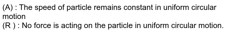 (A) : The speed of particle remains constant in uniform circular motion  <br> (R ) : No force is acting on the particle in uniform circular motion.
