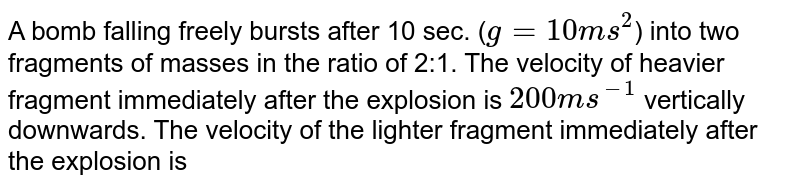 A bomb falling freely bursts after 10 sec. (`g=10ms^2`) into two fragments of masses in the ratio of 2:1. The velocity of heavier fragment immediately after the explosion is `200 ms^(-1)` vertically downwards. The velocity of the lighter fragment immediately after the explosion is