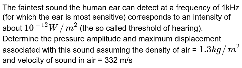 The faintest sound the human ear can detect at a frequency of 1kHz (for which the ear is most sensitive) corresponds to an intensity of about `10^(-12)W//m^2`  (the so called threshold of hearing). Determine the pressure amplitude and maximum displacement associated with this sound assuming the density of air = `1.3kg//m^2` and velocity of sound in air = 332 m/s