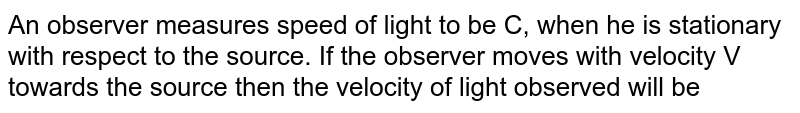 An observer measures speed of light to be C, when he is stationary with respect to the source. If the  observer moves with velocity V towards the source then the velocity of light observed will be