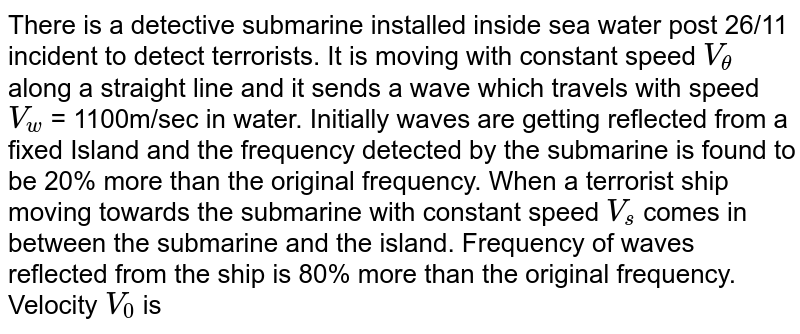 There is a detective submarine installed inside sea water post 26/11 incident to detect terrorists. It is moving with constant speed `V_theta` along a straight line and it sends a wave which travels with speed `V_w` = 1100m/sec in water. Initially waves are getting reflected from a fixed Island and the frequency detected by the submarine is found to be 20% more than the original frequency. When a terrorist ship moving towards the submarine with constant speed `V_s` comes in between the submarine and the island. Frequency of waves reflected from the ship is 80% more than the original frequency.  <br> Velocity `V_0` is