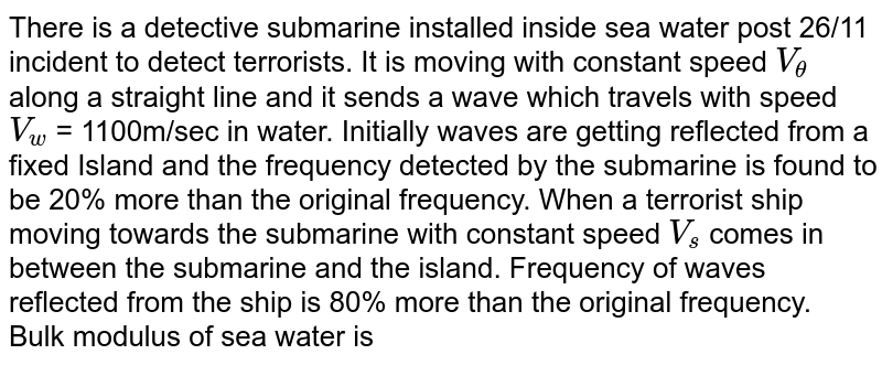 There is a detective submarine installed inside sea water post 26/11 incident to detect terrorists. It is moving with constant speed `V_theta` along a straight line and it sends a wave which travels with speed `V_w` = 1100m/sec in water. Initially waves are getting reflected from a fixed Island and the frequency detected by the submarine is found to be 20% more than the original frequency. When a terrorist ship moving towards the submarine with constant speed `V_s` comes in between the submarine and the island. Frequency of waves reflected from the ship is 80% more than the original frequency.  <br>  Bulk modulus of sea water is