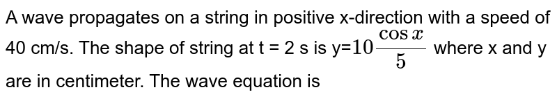 A wave propagates on a string in positive x-direction with a speed of 40 cm/s. The shape of string at t = 2 s is y=`10 cos x/5`  where x and y are in centimeter. The wave equation is