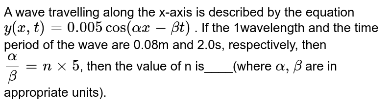 A wave travelling along the x-axis is described by the equation `y(x,t) = 0.005cos (alpha x -  beta t)` . If the 1wavelength and the time period of the wave are 0.08m and 2.0s, respectively, then `alpha/beta = n xx 5`, then  the value of n is____(where `alpha, beta` are in appropriate units).