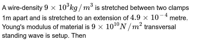 A wire-density `9 xx 10^3kg//m^3`  is stretched between two clamps 1m apart and is stretched to an  extension of `4.9xx10^(-4)` metre. Young's modulus of material is `9xx10^10 N//m^2 ` transversal standing wave is setup. Then